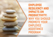 Employee Resiliency and Impacts on Productivity: Why You Should Promote Your Employee Assistance Program