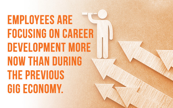 Employees are focusing on career development more now than during the previous gig economy.