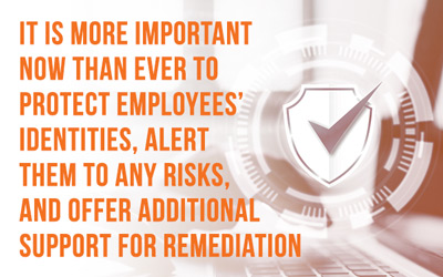 It is more important now than ever to protect employees identities. Alert them to any risks and offer additional support for remediation