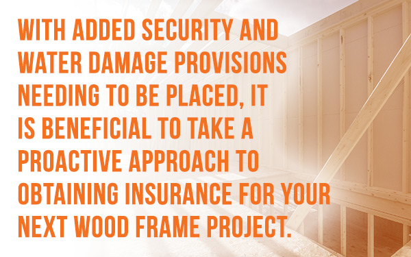 With added security and water damage provisions needing to be placed, it is beneficial to take a proactive approach to obtaining insurance for your next wood frame project.